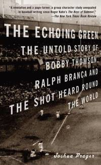 The Echoing Green : The Untold Story of Bobby Thomson, Ralph Branca and the Shot Heard Round the...