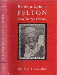 Rebecca Latimer Felton Nine Stormy Decades by  John E Talmadge - Signed First Edition - 1960 - from Americana Books ABAA (SKU: 12125)