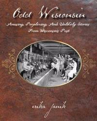 Odd Wisconsin : Amusing, Perplexing, and Unlikely Stories from Wisconsin's Past