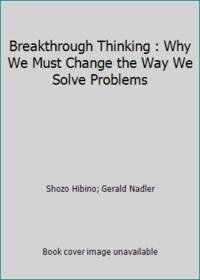 Breakthrough Thinking : Why We Must Change the Way We Solve Problems