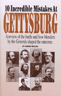 10 Incredible Mistakes at Gettysburg: a Review of the Battle and How Blunders by the Generals Shaped the Outcome