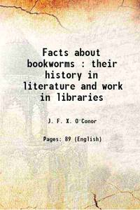 Facts about bookworms : their history in literature and work in libraries 1898 [Hardcover]