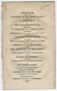 Message from the President of the United States, transmitting a report of the Secretary of State, prepared in obedience to a resolution, requesting information of what steps have been taken by the executive department, to obtain for citizens of the United States, residing on the Tombigbee and Alabama Rivers, the free navigation of the Mobile; and also, what amount of duty is demanded by the Spanish government, on articles of the growth or manufacture of the United States. by United States. Department of State - 1810 - from Philadelphia Rare Books & Manuscripts Co., LLC (PRB&M)  (SKU: 11384)
