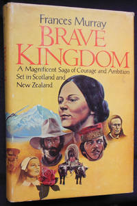 Brave Kingdom: A Magnificent Saga of Courage and Ambition Set in Scotland and New Zealand