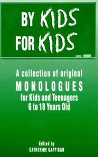 By Kids, for Kids : A Collection of Original Monologues for Kids and Teenagers 6-18 Years Old