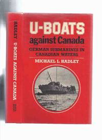 U-Boats Against Canada:  German Submarines in Canadian Waters -by Michael L Hadley (signed) (...