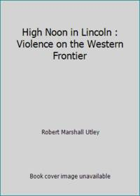 High Noon in Lincoln : Violence on the Western Frontier