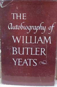 The Autobiography of William Butler Yeats:  Consisting of Reveries over  Childhood and Youth the Trembling of the Veil and Dramatis Personae