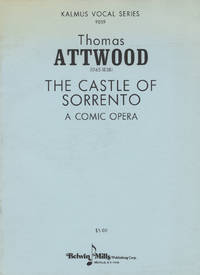 The Castle of Sorrento A Comic Opera Performed with universal applause at the Theatre Royal Haymarket. The Words by Henry Heartwell Esq. Composed by T. Attwood. Composer to His Majesty's Chapels Royal & Organist to St. Pauls Cathedral. [Piano-vocal score]