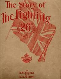 THE GLORIOUS STORY OF THE FIGHTING 26TH; New Brunswick's One Infantry Unit in the Greatest War of All the Ages;