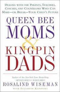 Queen Bee Moms and Kingpin Dads : Dealing with the Parents, Teachers, Coaches, and Counselors Who...