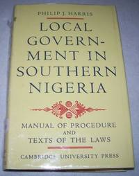 image of Local Government in Southern Nigeria: A Manual of Law and Procedure Under the Eastern Region Local Government Law, 1955, and the Western Region Local Government Law 1952