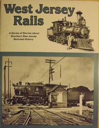 WEST JERSEY RAILS: A SERIES OF STORIES ABOUT SOUTHERN NEW JERSEY RAILROAD HISTORY