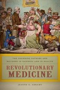 Revolutionary Medicine: The Founding Fathers and Mothers in Sickness and in Health by Jeanne E. Abrams - 2013-04-08