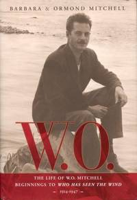 W. O. : The Life of W. O. Mitchell: Beginnings to Who Has Seen the Wind, 1914-1947