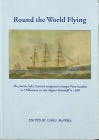 ROUND THE WORLD FLYING The journal of a Scottish emigrant's voyage from  London to Melbourne on the clipper Macduff in 1869
