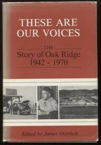 These Are Our Voices ;  The Story of Oak Ridge, 1942-1970  The Story of  Oak Ridge, 1942-1970