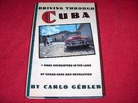 Driving Through Cuba : Rare Encounters in the Land of Sugar Cane and Revolution