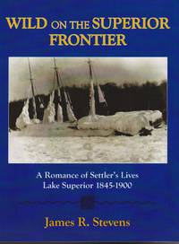 Wild on the Superior Frontier: A Romance of Settler\'s Lives Lake Superior 1845-1900