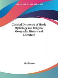 Classical Dictionary of Hindu Mythology and Religion, Geography, History and Literature by John Dowson - 2003-08-14