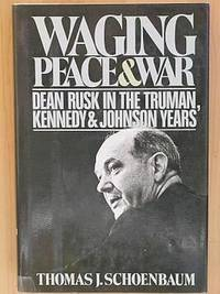 WAGING PEACE AND WAR: Dean Rusk in the Truman, Kennedy and Johnson Years.