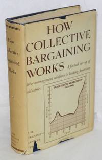 How collective bargaining works; a survey of experience in leading American industries. Research director Harry A. Millis