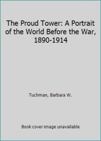 The Proud Tower: A Portrait of the World Before the War, 1890-1914 by Tuchman, Barbara W - 1966
