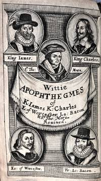 Witty Apophthegms delivered At Severall Times, and upon Severall Occasions, by King James, King Charls, The Marquess of Worcester, Francis Lord Bacon, and Sir Thomas Moore. Collected and revived