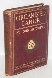 Organized labor; its problems, purposes and ideals and the present and future of American wage earners