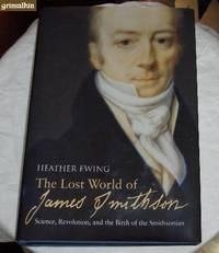 The Lost World of James Smithson: Science, Revolution, and the Birth of the Smithsonian
