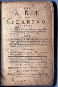 THE ART OF SPEAKING. containing: I. An Essay; in which are Given Rules for Expressing Properly .the Principal Passions and Humours, which occur in Reading, or Public Speaking; And II. Lessons taken from the Ancients and Moderns ... to which are added, a Table of the Lessons; and an Index of the various Passions and Humours in the Essay and Lessons