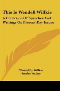 This Is Wendell Willkie: A Collection Of Speeches And Writings On Present Day Issues
