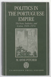Politics in the Portuguese Empire  The State, Industry, and Cotton,  1926-1974