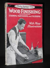 Wood Finishing: Comprising Staining, Varnishing & Polishing (The Amateur Mechanic & Work Handbooks Series)