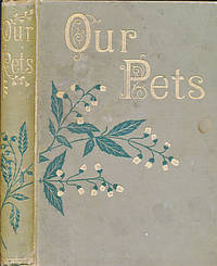 Our Pets. Sketches of Furred and Feathered Favourites of the Young