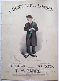 I Don't Like London . Written by T.S. Lonsdale. Composed by W.G. Eaton. Sung by T.W. Barrett.