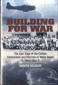 Building for War. The Epic Saga of the Civilian Contractors and Marines of Wake Island in World War II