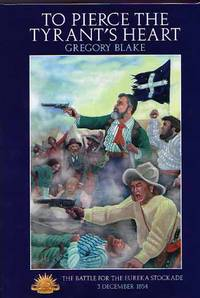To Pierce The Tyrant's Heart: A Military History of The Battle for The Eureka Stockade 3 December 1854
