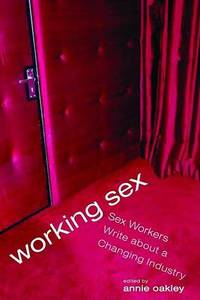 Working Sex: Sex Workers Write About a Changing Industry by Annie Oakley