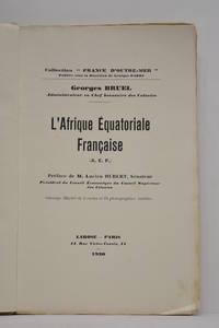 L'Afrique Equatoriale Française (A.E.F.). Préface de M. Lucien Hubert,...