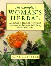 The Complete Woman's Herbal : A Manual of Healing Herbs and Nutrition for Personal Well-Being and...