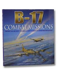 B-17: Combat Missions: Fighters, Flak, and Forts: First-hand Accounts of Mighty 8th Operations over Germany