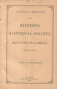 """Annual Report of the Minnesota Historical Society, Read at the Annual  Meeting, Jan. 20, 1868. """"Lux E Tenebris."""""""