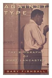 Against Type: Biography of Burt Lancaster (A Lisa Drew book)