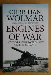 Engines Of War: How Wars Were Won & Lost on the Railways.