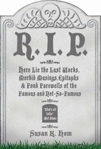 R. I. P. : Here Lie the Last Words, Morbid Musings, Epitaphs and Fond Farewells of the Famous and...