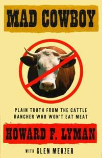 Mad Cowboy : Plain Truth from the Cattle Rancher Who Won't Eat Meat