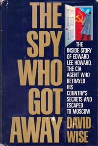 The Spy Who Got Away: The Inside Story of Edward Lee Howard, the CIA Agent Who Betrayed His Country's Secrets and Escaped to Moscow