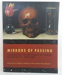 Mirrors of Passing: Unlocking the Mysteries of Death, Materiality, and Time by Sophie Seebach; Rane Willerslev - 2018