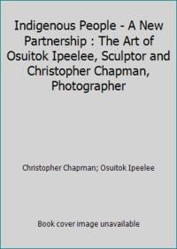Indigenous People - A New Partnership : The Art of Osuitok Ipeelee, Sculptor and Christopher...